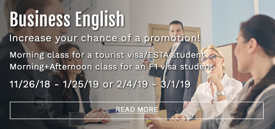 Business English Increase your chance of a promotion! Morning class for a tourist visa/ESTA student Morning+Afternoon class for an F1 visa student